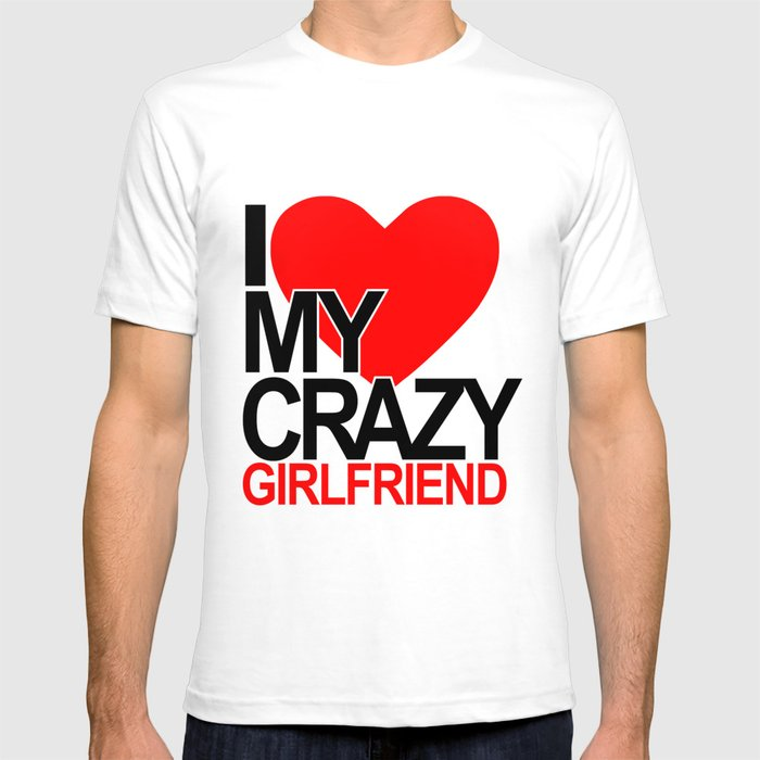 I love my crazy girlfriend T-shirt  by Dezigner Dude